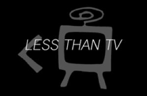 LESS THAN TV