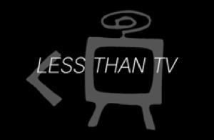 LESS THAN TV
